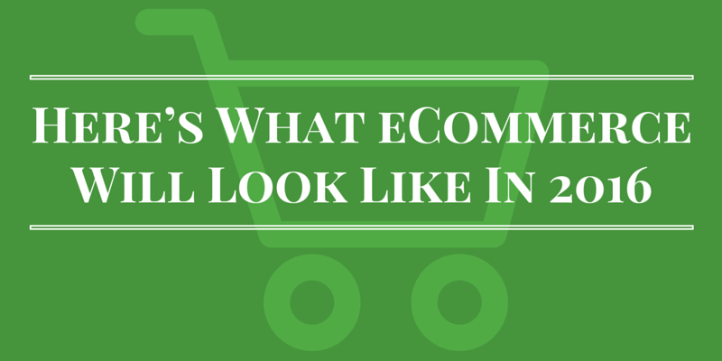 Here's What eCommerce Will Look Like In 2016