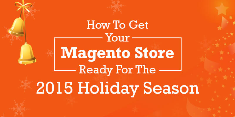 How To Get Your Magento Store Ready For The 2015 Holiday Season
