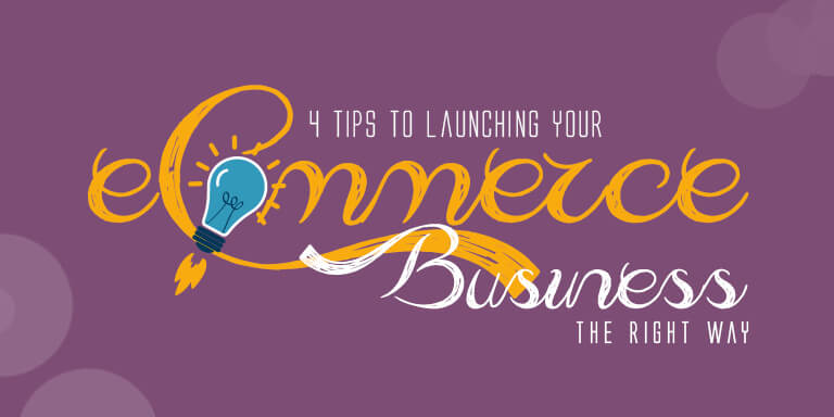4 Tips to Launching Your eCommerce Business the Right Way