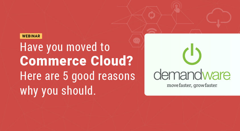 Have you moved to Commerce Cloud? Here are 5 good reasons why you should.