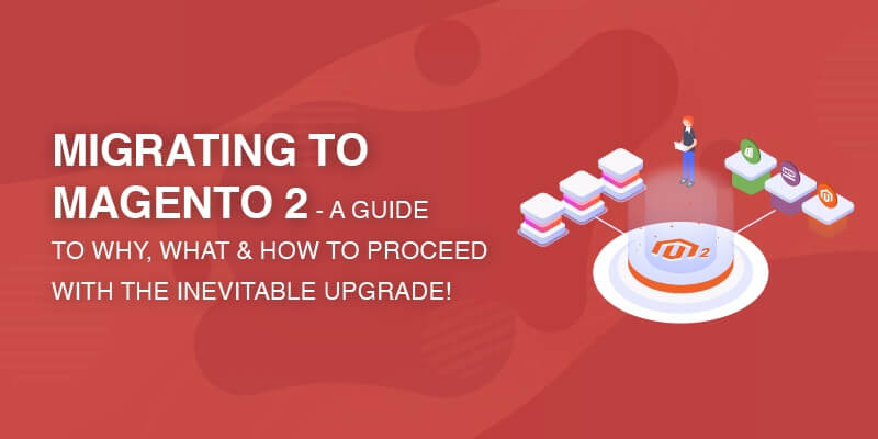 Magento 2 Migration Guide – Know What, Why, and How To Migrate!