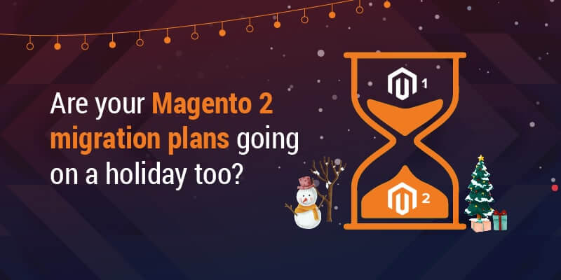Are your Magento 2 migration plans going on a holiday too?