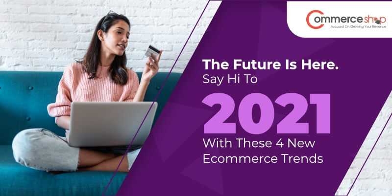 The Future Is Here. Say Hi To 2021 With These 4 New Ecommerce Trends