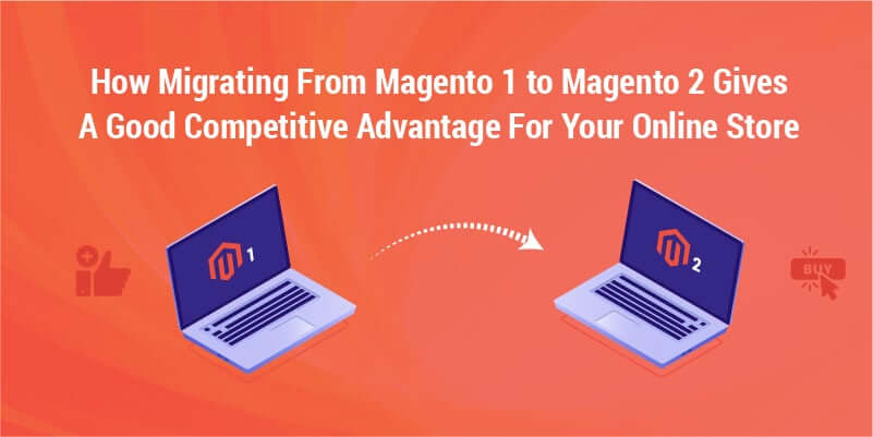 How migrating from Magento 1 to Magento 2 gives a good competitive advantage for your online store