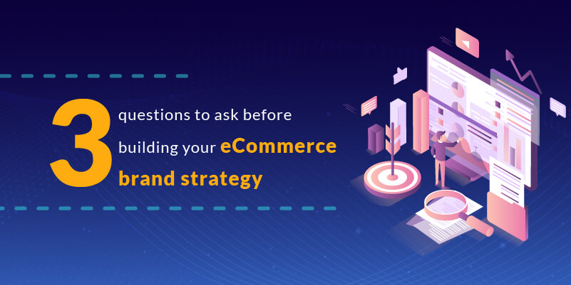 3 questions to ask before building your eCommerce brand strategy