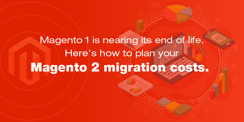 Magento 1 is nearing its end of life. Here's how to plan your Magento 2 migration costs