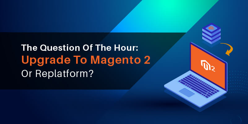 The Question Of The Hour Upgrade To Magento 2 Or Replatform