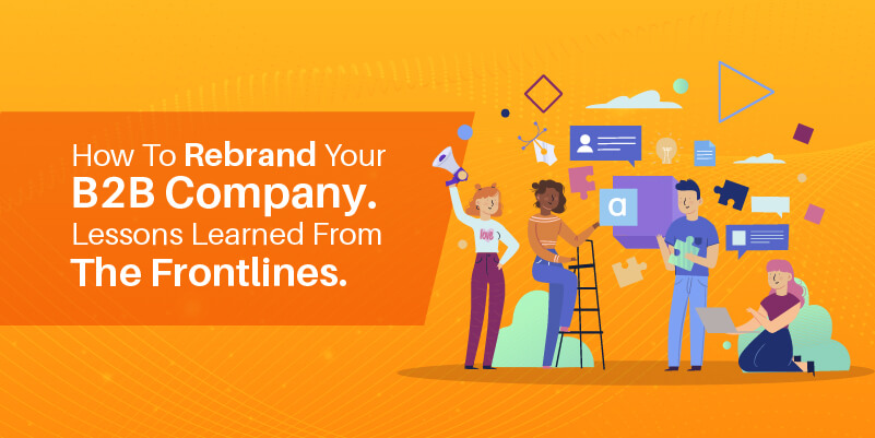 How to rebrand your B2B company. Lessons learned from the frontlines