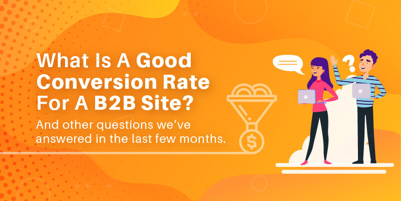 What is a good conversion rate for a B2B site? And other questions we've answered in the last few months