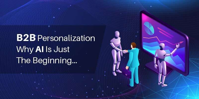 B2B personalization Why AI is just the beginning…