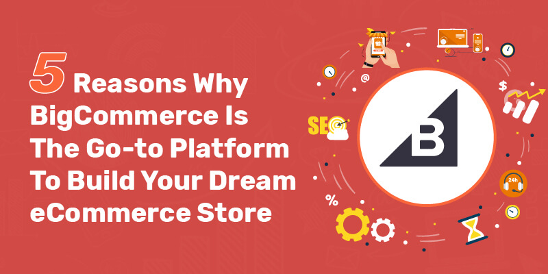 5 Reasons Why BigCommerce Is The Go-to Platform To Build Your Dream eCommerce Store