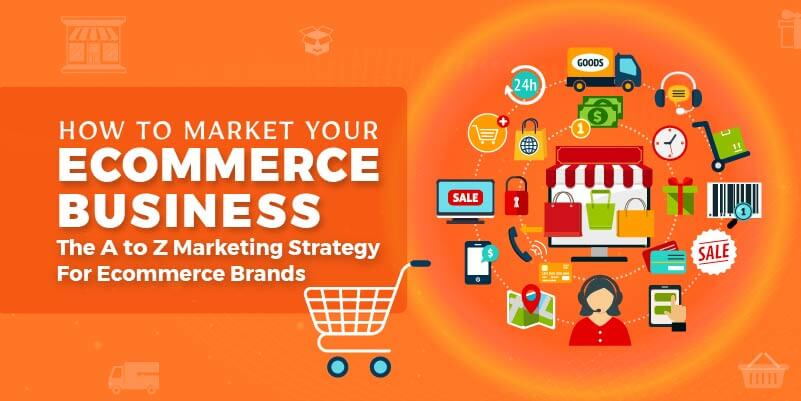 How to market your eCommerce business – The A to Z marketing strategy for eCommerce brands