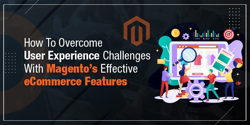 How To Overcome User Experience Challenges With Magento's Effective eCommerce Features