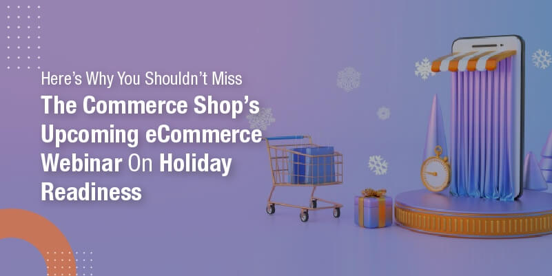 Here's why you shouldn't miss The Commerce Shop's upcoming eCommerce Webinar on Holiday Readiness