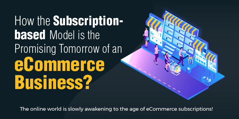 How the Subscription-based Model is the Promising Tomorrow of an eCommerce Business?