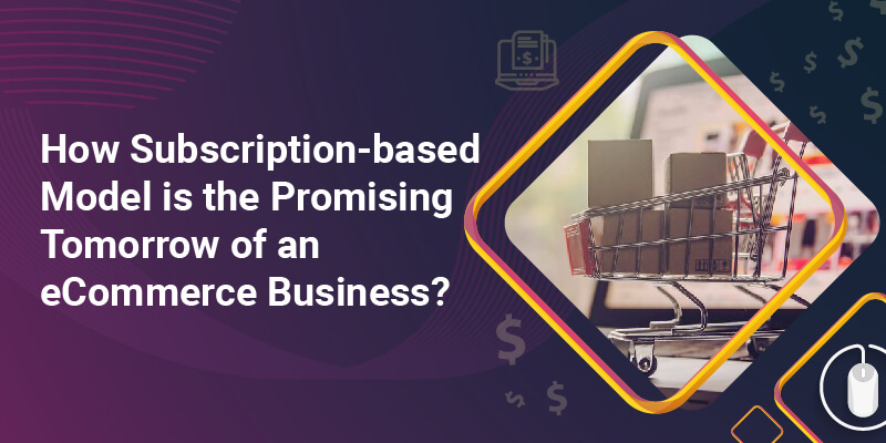 How Subscription-based Model is the Promising Tomorrow of an eCommerce Business?