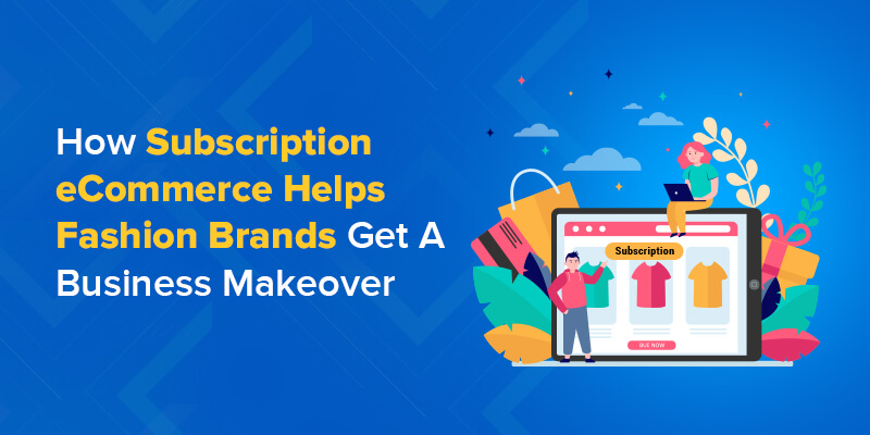 How Subscription eCommerce Helps Fashion Brands Get A Business Makeover