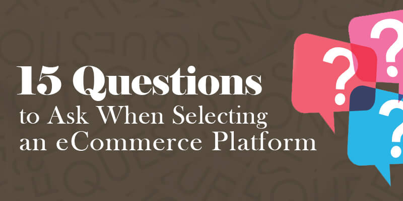 15 Questions To Ask When Selecting An eCommerce Platform