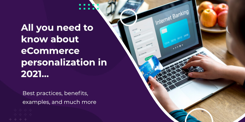All you need to know about eCommerce personalization in 2021: Best practices, benefits, examples, and much more