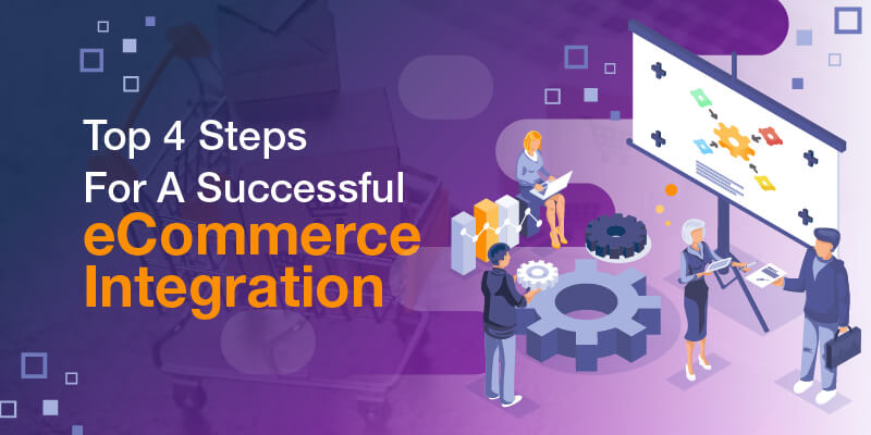 Top 4 Steps For A Successful eCommerce Integration