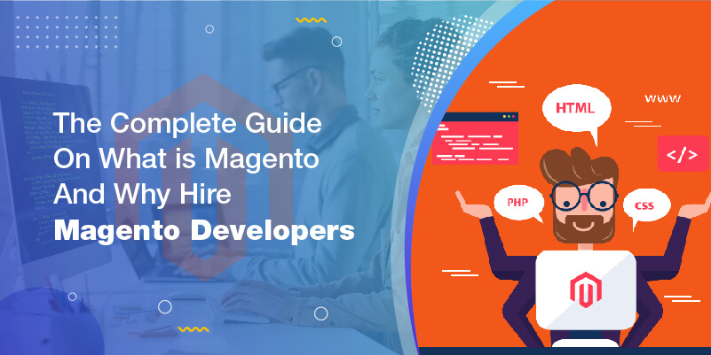 The Complete Guide On What is Magento And Why Hire Magento Developers