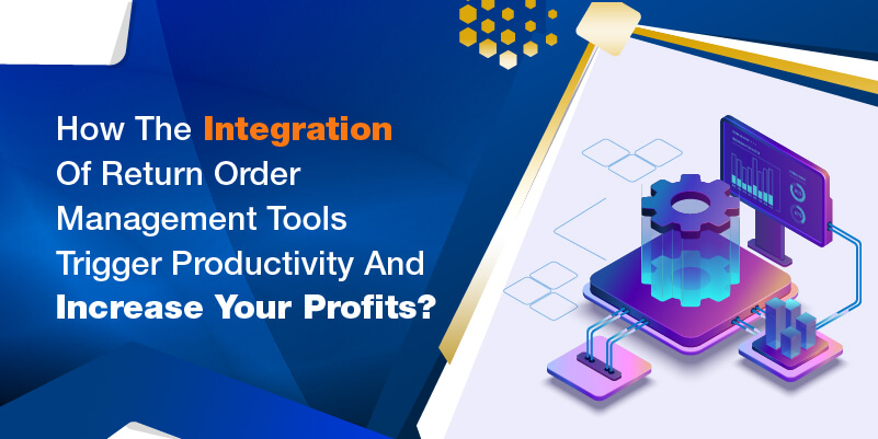 How the integration of return order management tools trigger productivity and increase your profits