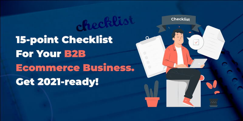 15-point Checklist For Your B2B Ecommerce Business. Get 2021-ready!