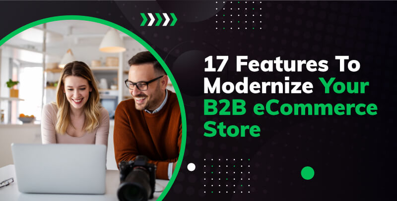17 Features To Modernize Your B2B eCommerce Store