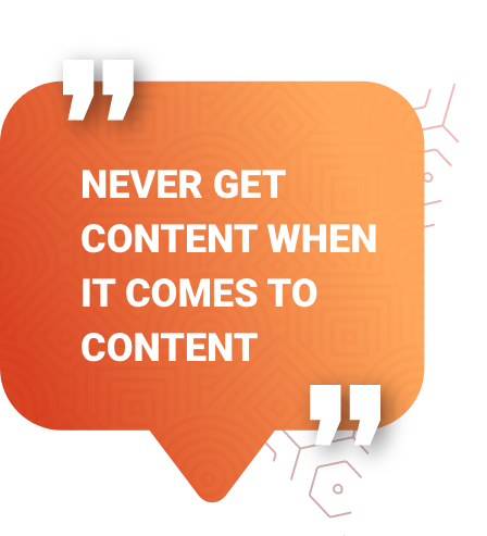 NEVER GET CONTENT WHEN IT COMES TO CONTENT