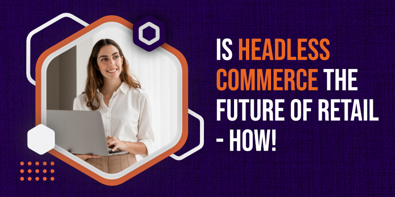 Is Headless Commerce the Future of Retail - How!